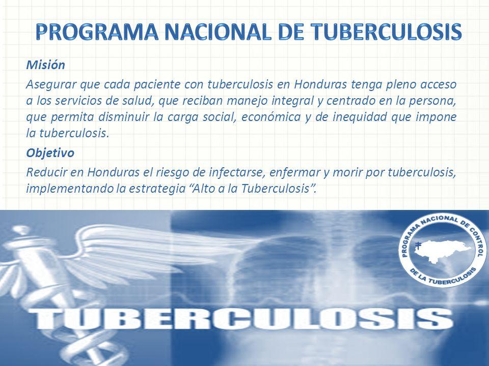 Misión Asegurar que cada paciente con tuberculosis en Honduras tenga pleno acceso a los servicios de salud, que reciban manejo integral y centrado en