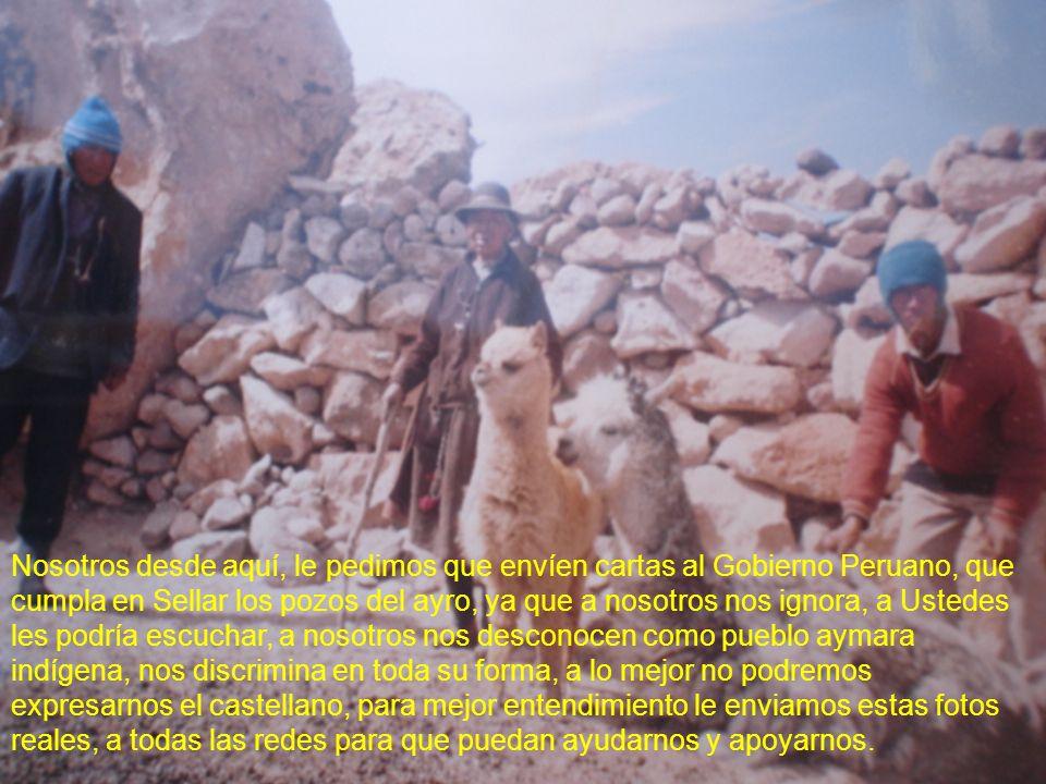 Nosotros desde aquí, le pedimos que envíen cartas al Gobierno Peruano, que cumpla en Sellar los pozos del ayro, ya que a nosotros nos ignora, a Ustede