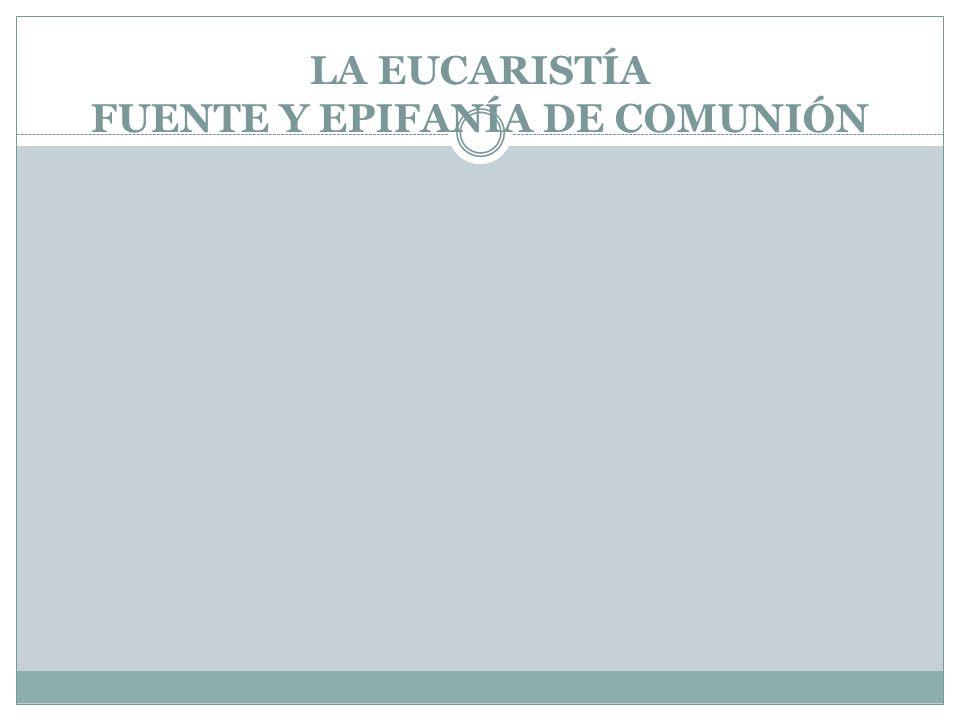 LA EUCARISTÍA FUENTE Y EPIFANÍA DE COMUNIÓN