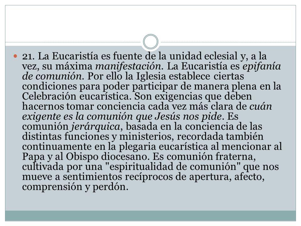 21. La Eucaristía es fuente de la unidad eclesial y, a la vez, su máxima manifestación. La Eucaristía es epifanía de comunión. Por ello la Iglesia est