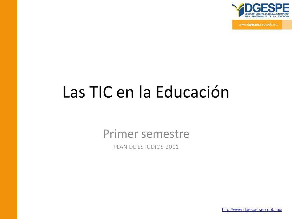 http://www.dgespe.sep.gob.mx/ Las TIC en la Educación Primer semestre PLAN DE ESTUDIOS 2011