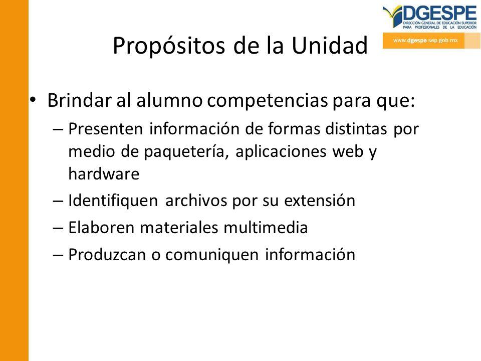 Propósitos de la Unidad Brindar al alumno competencias para que: – Presenten información de formas distintas por medio de paquetería, aplicaciones web