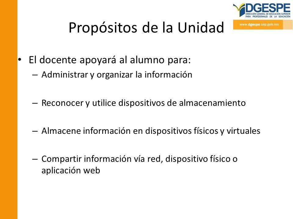 Propósitos de la Unidad El docente apoyará al alumno para: – Administrar y organizar la información – Reconocer y utilice dispositivos de almacenamien