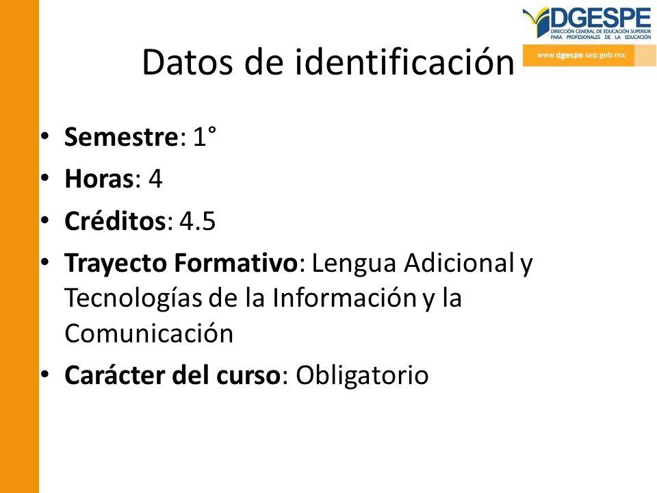 Datos de identificación Semestre: 1° Horas: 4 Créditos: 4.5 Trayecto Formativo: Lengua Adicional y Tecnologías de la Información y la Comunicación Car