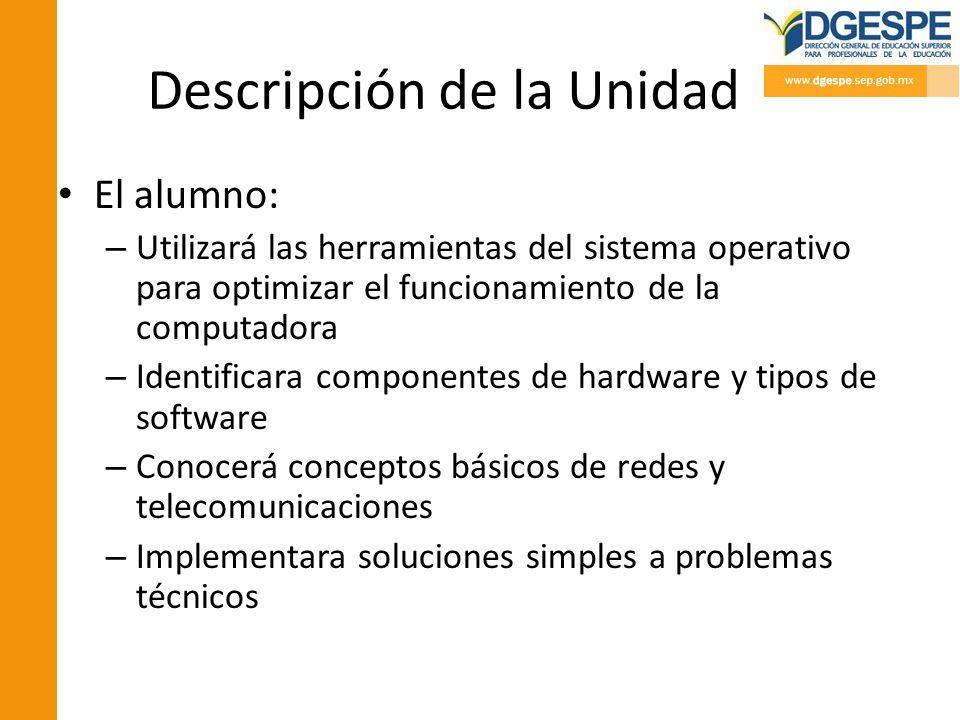 Descripción de la Unidad El alumno: – Utilizará las herramientas del sistema operativo para optimizar el funcionamiento de la computadora – Identifica