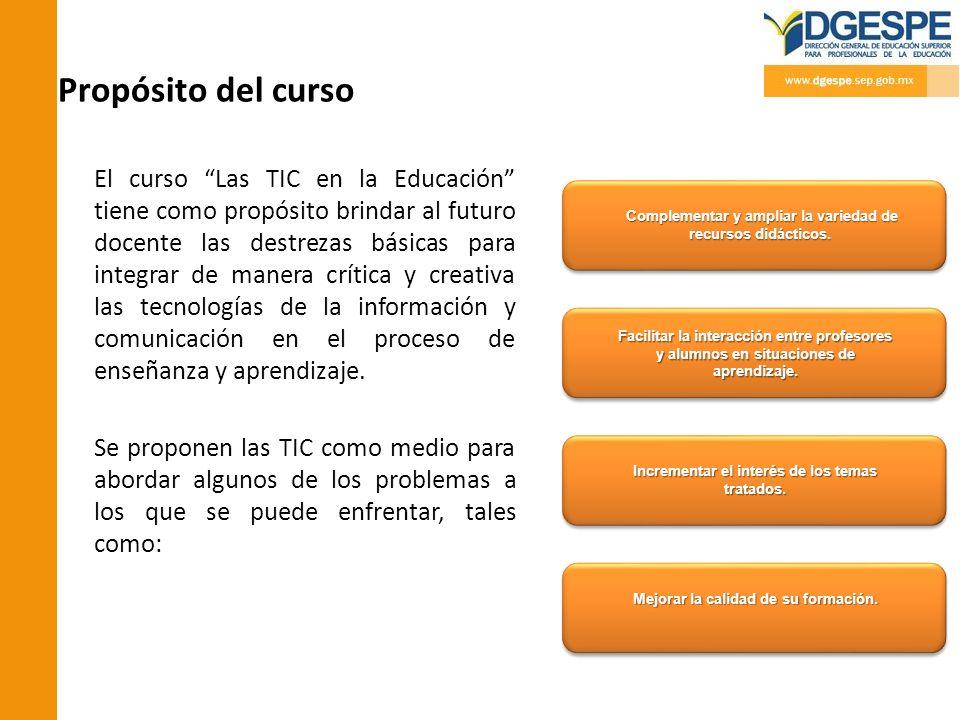 Propósito del curso El curso Las TIC en la Educación tiene como propósito brindar al futuro docente las destrezas básicas para integrar de manera crít