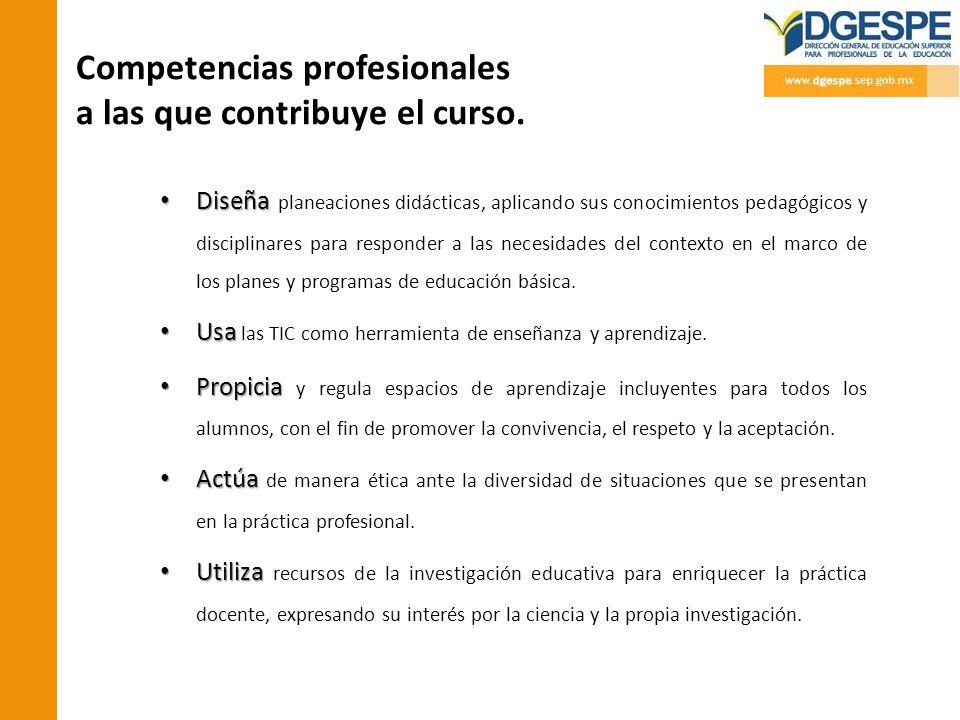 Competencias profesionales a las que contribuye el curso. Diseña Diseña planeaciones didácticas, aplicando sus conocimientos pedagógicos y disciplinar