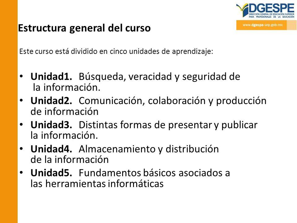 Estructura general del curso Este curso está dividido en cinco unidades de aprendizaje: Unidad1. Búsqueda, veracidad y seguridad de la información. Un