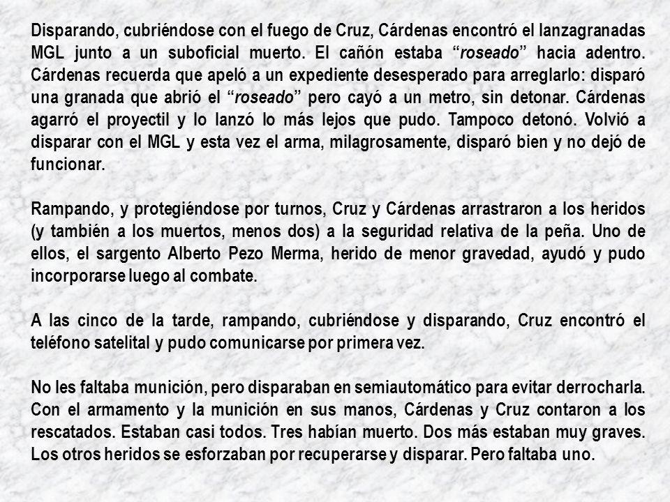 Disparando, cubriéndose con el fuego de Cruz, Cárdenas encontró el lanzagranadas MGL junto a un suboficial muerto. El cañón estaba roseado hacia adent