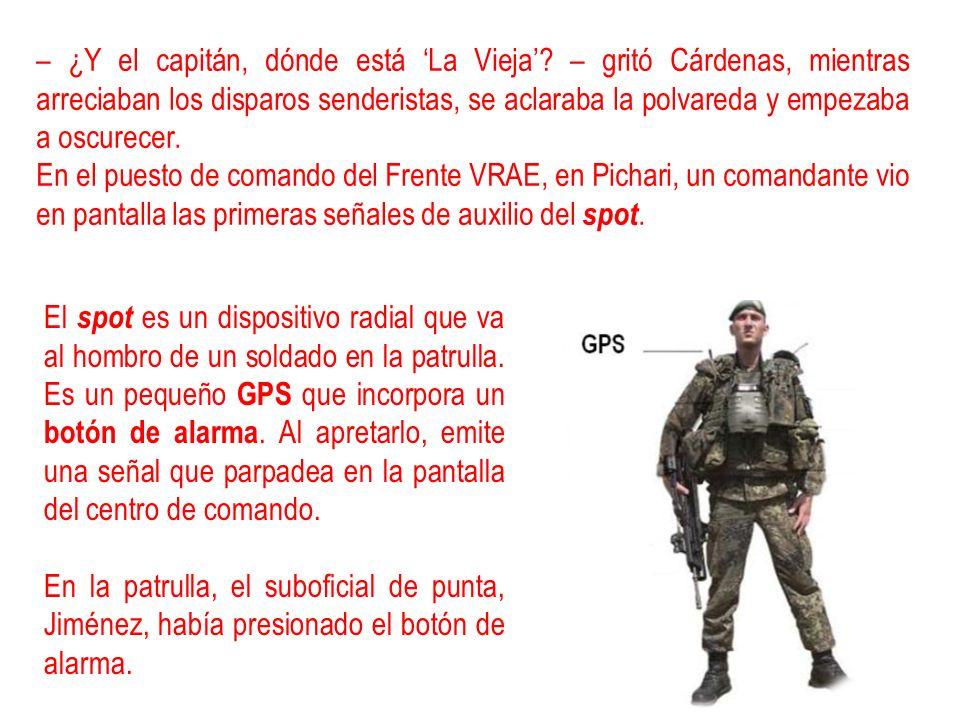 – ¿Y el capitán, dónde está La Vieja? – gritó Cárdenas, mientras arreciaban los disparos senderistas, se aclaraba la polvareda y empezaba a oscurecer.