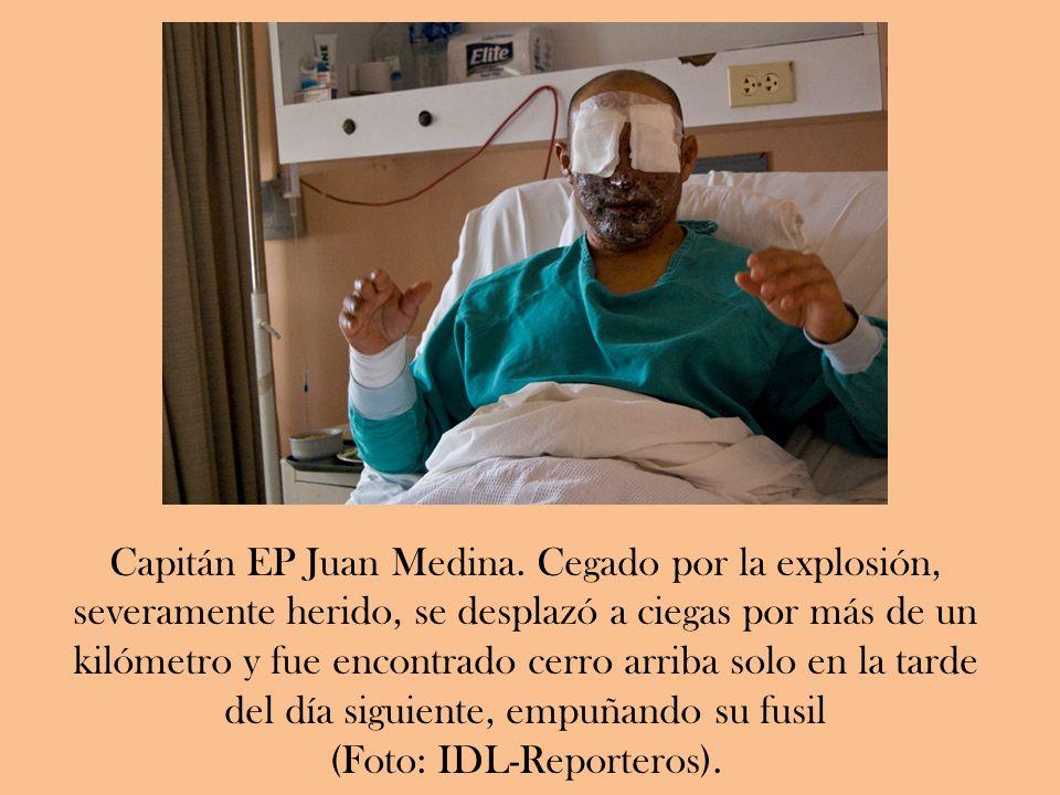 Capitán EP Juan Medina. Cegado por la explosión, severamente herido, se desplazó a ciegas por más de un kilómetro y fue encontrado cerro arriba solo e
