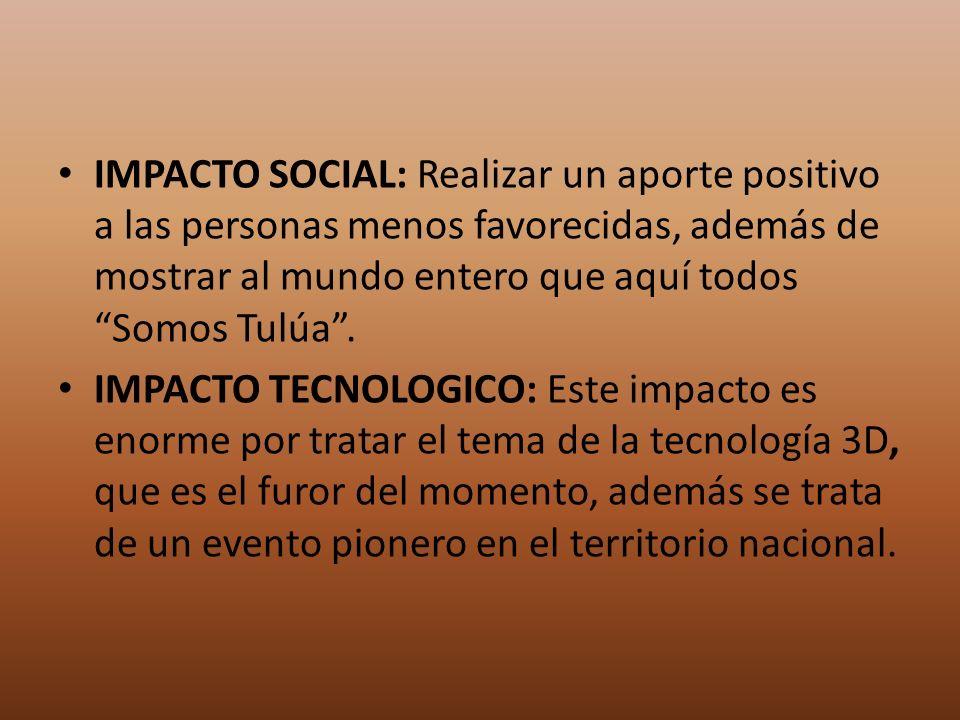 IMPACTO SOCIAL: Realizar un aporte positivo a las personas menos favorecidas, además de mostrar al mundo entero que aquí todos Somos Tulúa. IMPACTO TE