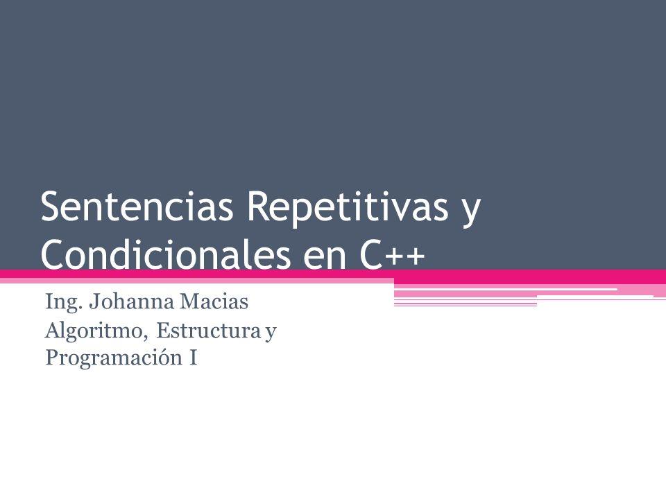 Sentencias Repetitivas y Condicionales en C++ Ing. Johanna Macias Algoritmo, Estructura y Programación I