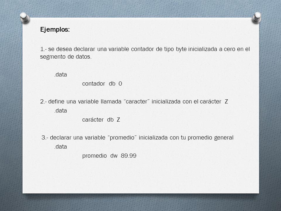 Ejemplos: 1.- se desea declarar una variable contador de tipo byte inicializada a cero en el segmento de datos..data contador db 0 2.- define una vari