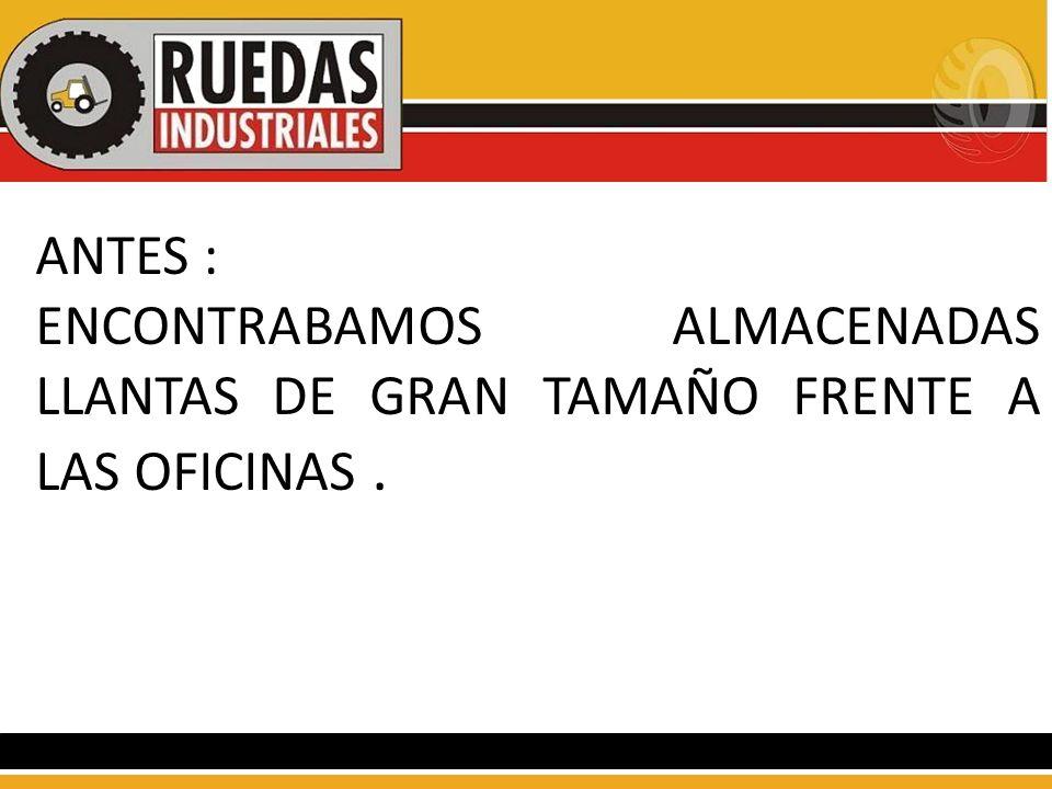 ANTES : ENCONTRABAMOS ALMACENADAS LLANTAS DE GRAN TAMAÑO FRENTE A LAS OFICINAS.