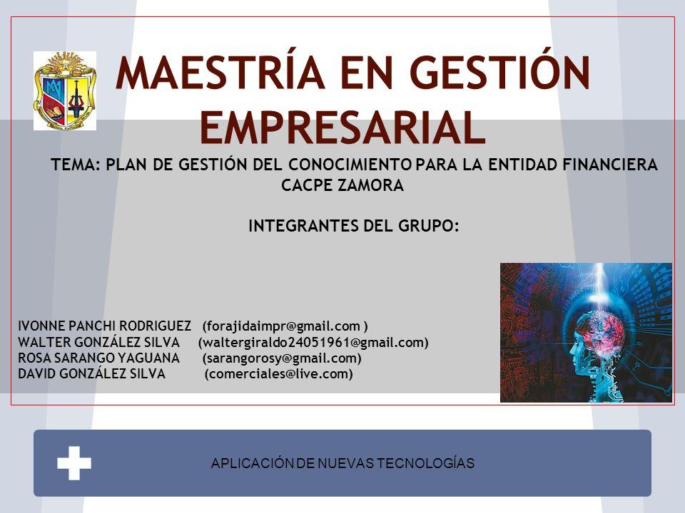 MAESTRÍA EN GESTIÓN EMPRESARIAL TEMA: PLAN DE GESTIÓN DEL CONOCIMIENTO PARA LA ENTIDAD FINANCIERA CACPE ZAMORA INTEGRANTES DEL GRUPO: IVONNE PANCHI RODRIGUEZ (forajidaimpr@gmail.com ) WALTER GONZÁLEZ SILVA (waltergiraldo24051961@gmail.com) ROSA SARANGO YAGUANA (sarangorosy@gmail.com) DAVID GONZÁLEZ SILVA (comerciales@live.com) APLICACIÓN DE NUEVAS TECNOLOGÍAS
