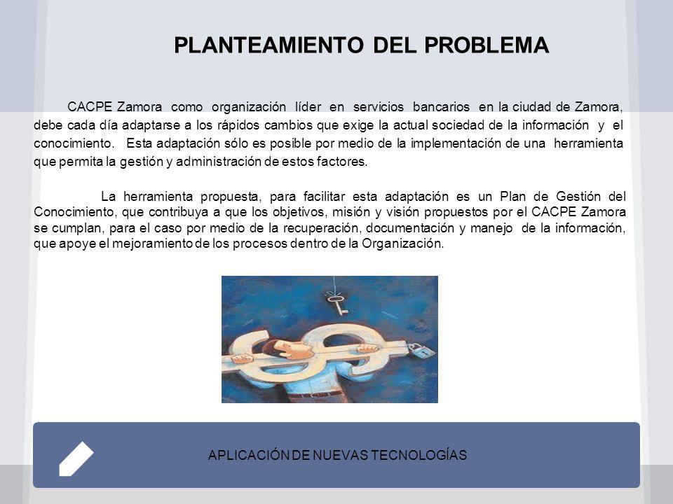PLANTEAMIENTO DEL PROBLEMA APLICACIÓN DE NUEVAS TECNOLOGÍAS CACPE Zamora como organización líder en servicios bancarios en la ciudad de Zamora, debe cada día adaptarse a los rápidos cambios que exige la actual sociedad de la información y el conocimiento.