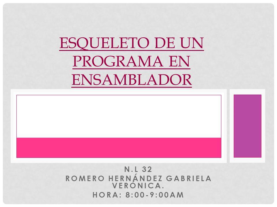 N.L 32 ROMERO HERNÁNDEZ GABRIELA VERÓNICA. HORA: 8:00-9:00AM ESQUELETO DE UN PROGRAMA EN ENSAMBLADOR