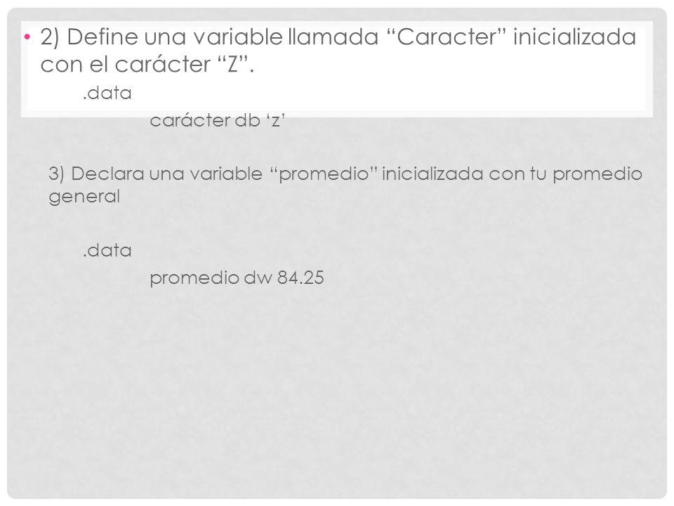 2) Define una variable llamada Caracter inicializada con el carácter Z..data carácter db z 3) Declara una variable promedio inicializada con tu promed