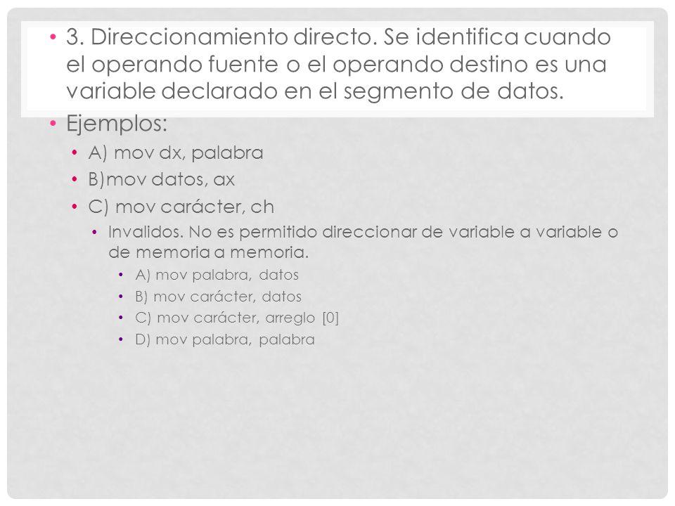 3. Direccionamiento directo. Se identifica cuando el operando fuente o el operando destino es una variable declarado en el segmento de datos. Ejemplos