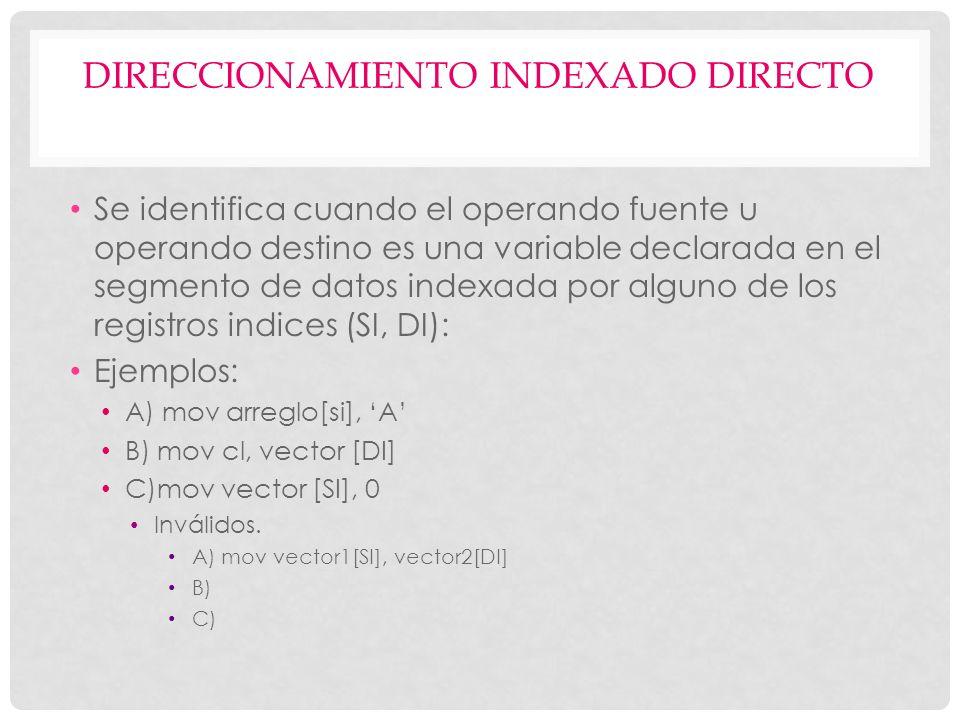 DIRECCIONAMIENTO INDEXADO DIRECTO Se identifica cuando el operando fuente u operando destino es una variable declarada en el segmento de datos indexad