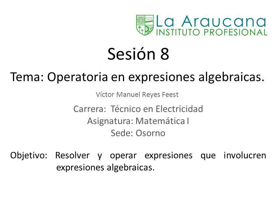 Sesión 8 Tema: Operatoria en expresiones algebraicas. Víctor Manuel Reyes Feest Carrera: Técnico en Electricidad Asignatura: Matemática I Sede: Osorno