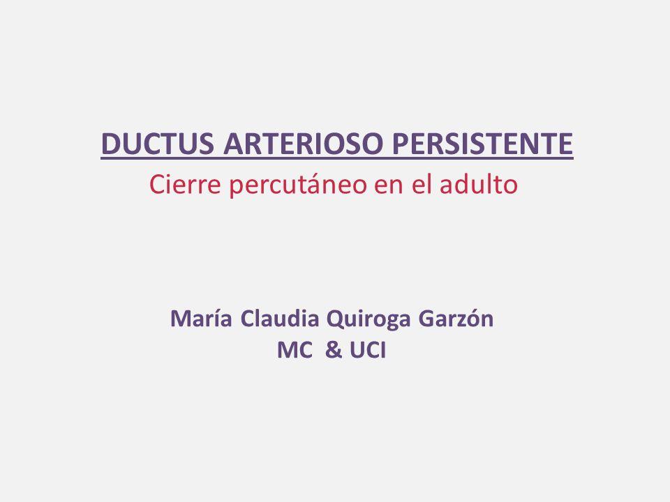 DUCTUS ARTERIOSO PERSISTENTE Cierre percutáneo en el adulto María Claudia Quiroga Garzón MC & UCI