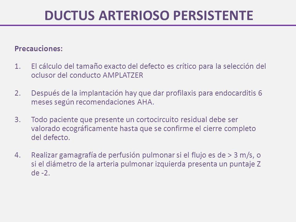 DUCTUS ARTERIOSO PERSISTENTE Precauciones: 1.El cálculo del tamaño exacto del defecto es crítico para la selección del oclusor del conducto AMPLATZER 2.Después de la implantación hay que dar profilaxis para endocarditis 6 meses según recomendaciones AHA.