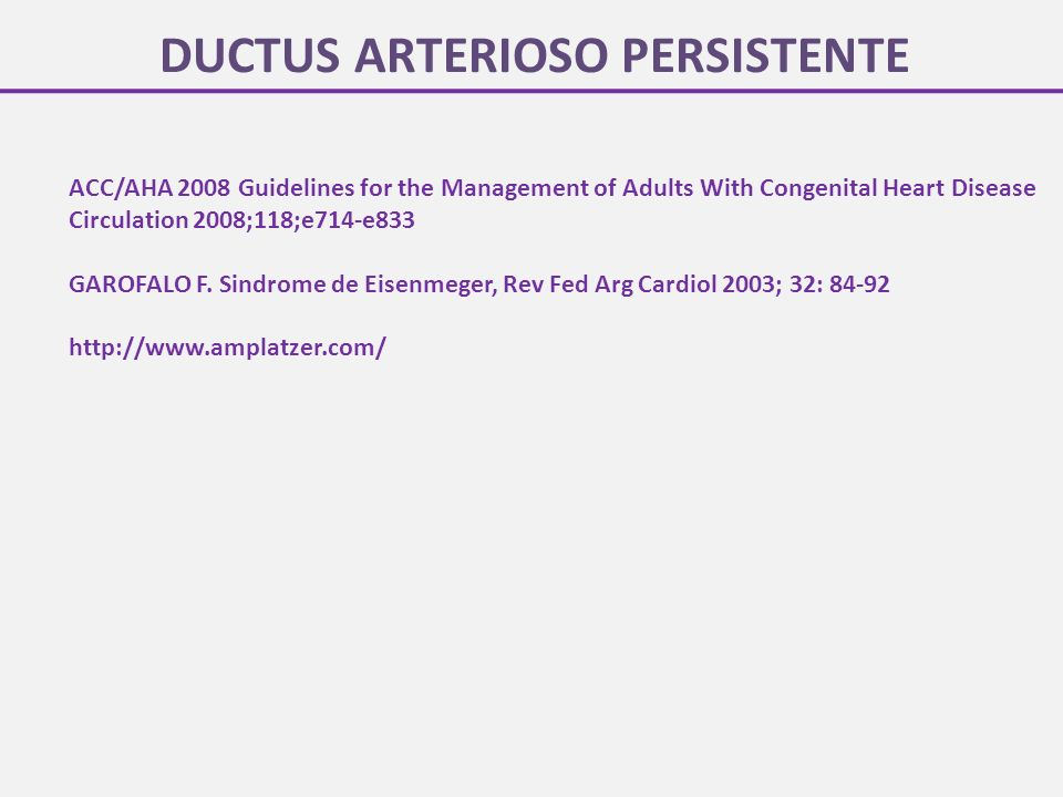 DUCTUS ARTERIOSO PERSISTENTE ACC/AHA 2008 Guidelines for the Management of Adults With Congenital Heart Disease Circulation 2008;118;e714-e833 GAROFAL