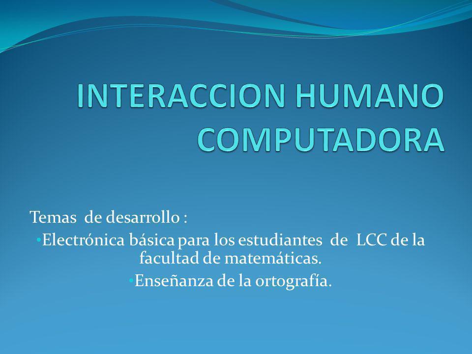 Temas de desarrollo : Electrónica básica para los estudiantes de LCC de la facultad de matemáticas. Enseñanza de la ortografía.