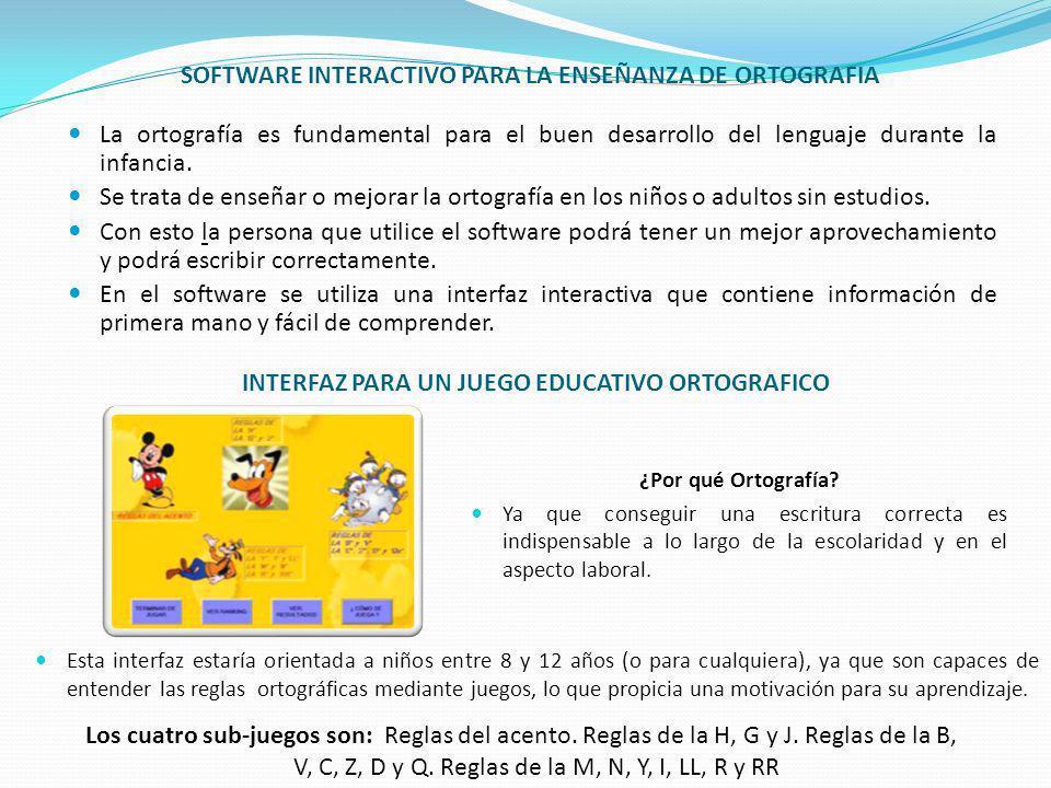 SOFTWARE INTERACTIVO PARA LA ENSEÑANZA DE ORTOGRAFIA La ortografía es fundamental para el buen desarrollo del lenguaje durante la infancia. Se trata d