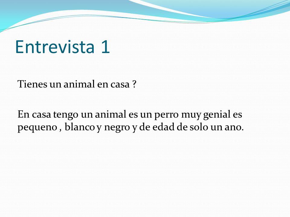 Entrevista 1 Tienes un animal en casa ? En casa tengo un animal es un perro muy genial es pequeno, blanco y negro y de edad de solo un ano.