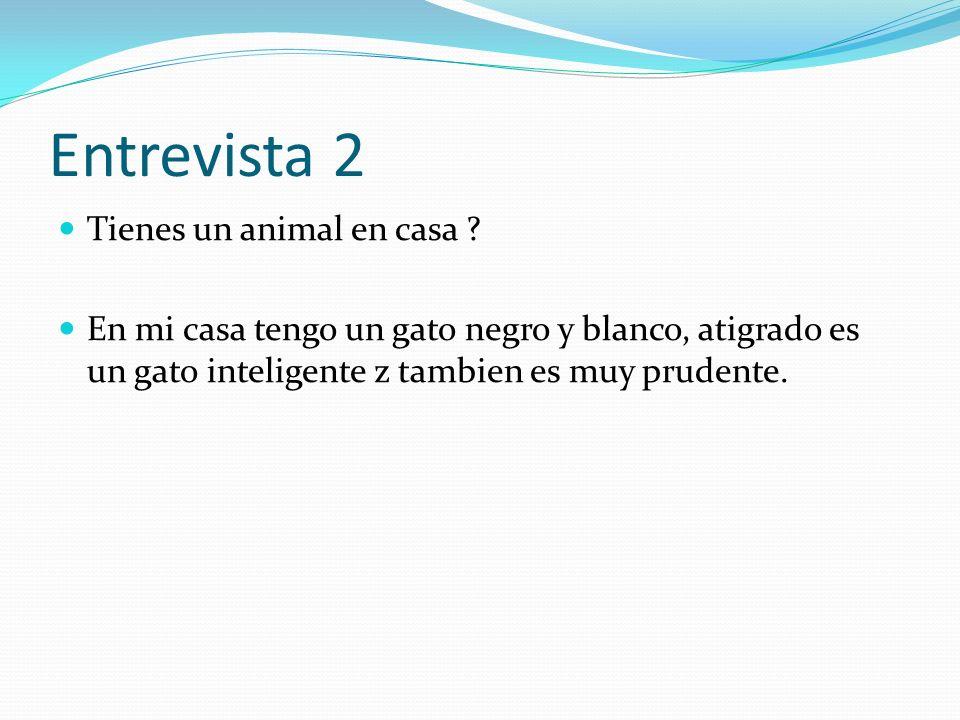 Entrevista 2 Tienes un animal en casa ? En mi casa tengo un gato negro y blanco, atigrado es un gato inteligente z tambien es muy prudente.