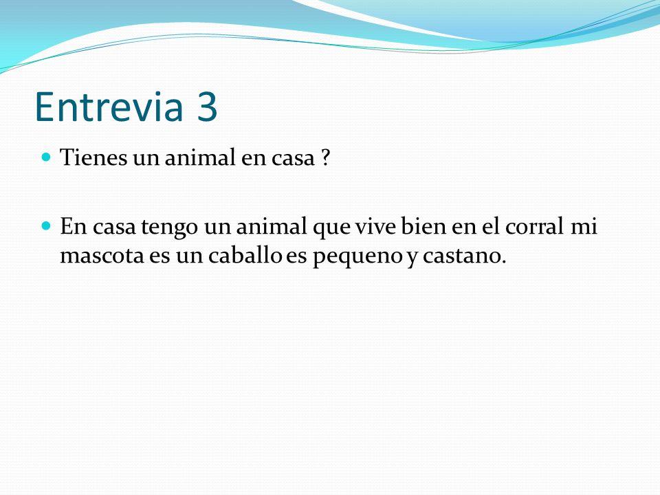 Entrevia 3 Tienes un animal en casa ? En casa tengo un animal que vive bien en el corral mi mascota es un caballo es pequeno y castano.