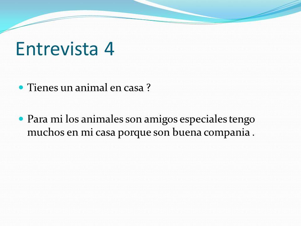 Entrevista 4 Tienes un animal en casa ? Para mi los animales son amigos especiales tengo muchos en mi casa porque son buena compania.