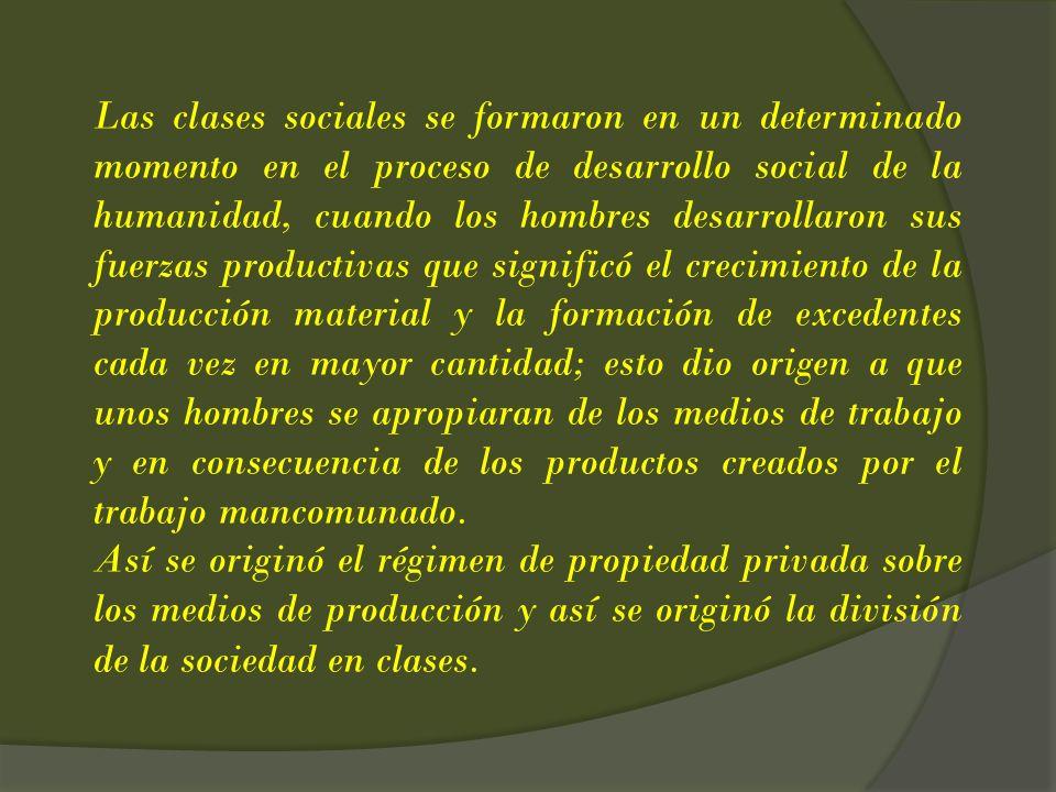 Las clases sociales se formaron en un determinado momento en el proceso de desarrollo social de la humanidad, cuando los hombres desarrollaron sus fue