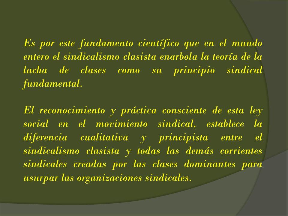 Es por este fundamento científico que en el mundo entero el sindicalismo clasista enarbola la teoría de la lucha de clases como su principio sindical