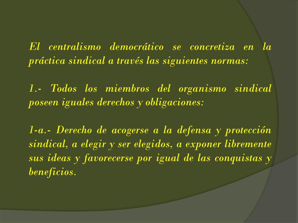 El centralismo democrático se concretiza en la práctica sindical a través las siguientes normas: 1.- Todos los miembros del organismo sindical poseen