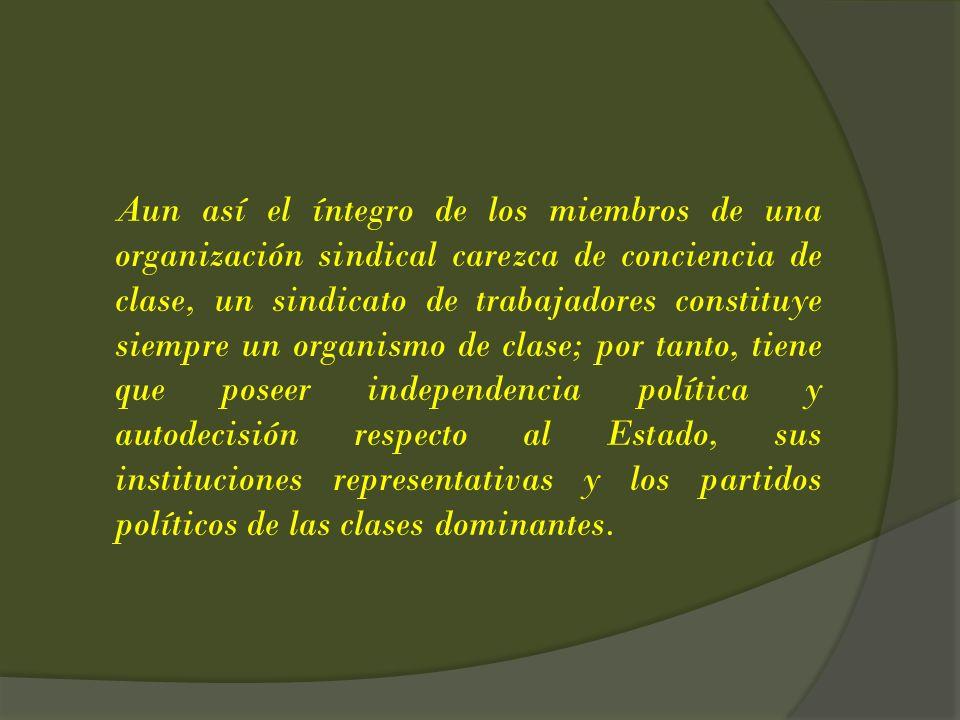 Aun así el íntegro de los miembros de una organización sindical carezca de conciencia de clase, un sindicato de trabajadores constituye siempre un org