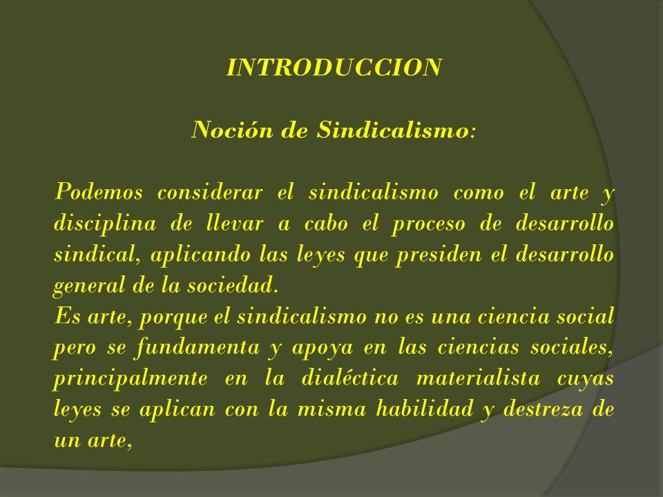 INTRODUCCION Noción de Sindicalismo: Podemos considerar el sindicalismo como el arte y disciplina de llevar a cabo el proceso de desarrollo sindical,