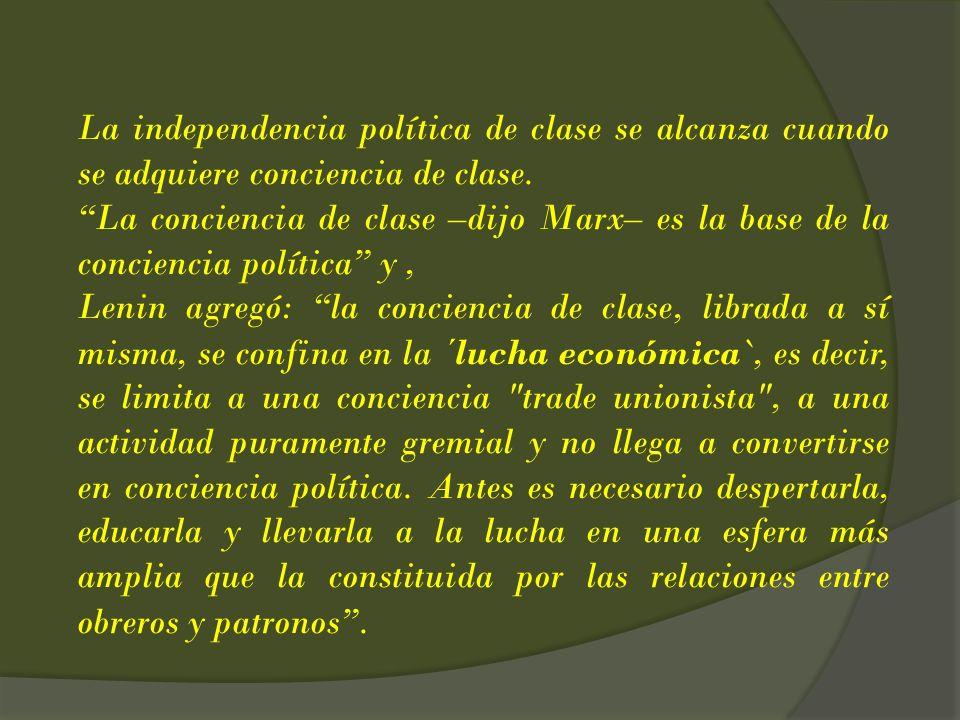 La independencia política de clase se alcanza cuando se adquiere conciencia de clase. La conciencia de clase –dijo Marx– es la base de la conciencia p