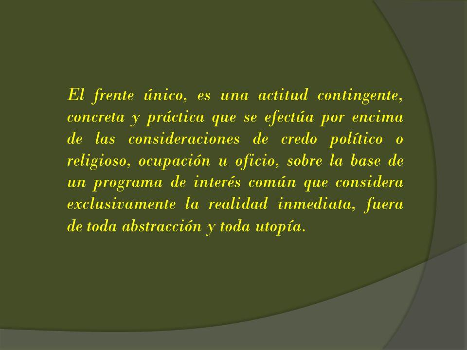 El frente único, es una actitud contingente, concreta y práctica que se efectúa por encima de las consideraciones de credo político o religioso, ocupa