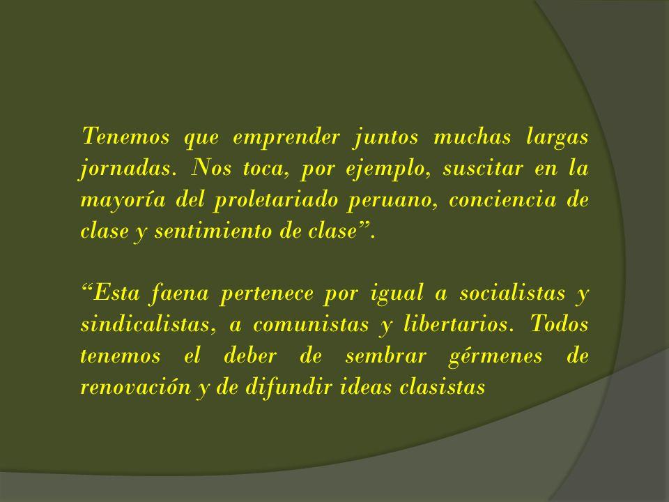 Tenemos que emprender juntos muchas largas jornadas. Nos toca, por ejemplo, suscitar en la mayoría del proletariado peruano, conciencia de clase y sen