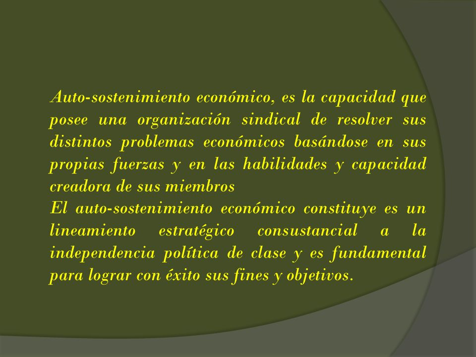 Auto-sostenimiento económico, es la capacidad que posee una organización sindical de resolver sus distintos problemas económicos basándose en sus prop