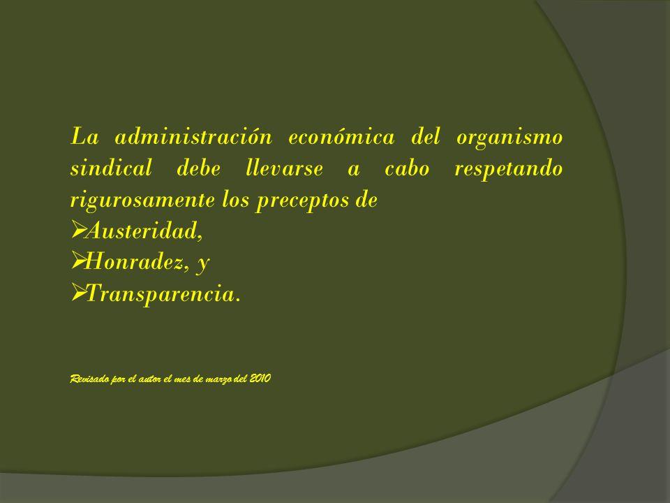 La administración económica del organismo sindical debe llevarse a cabo respetando rigurosamente los preceptos de Austeridad, Honradez, y Transparenci