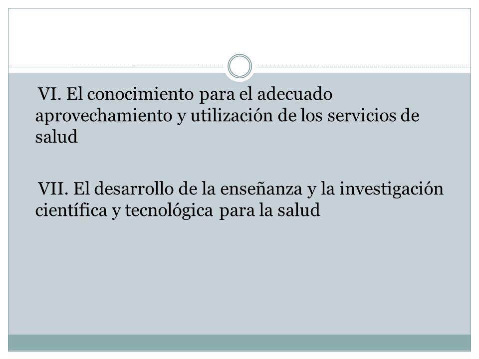 VI. El conocimiento para el adecuado aprovechamiento y utilización de los servicios de salud VII. El desarrollo de la enseñanza y la investigación cie