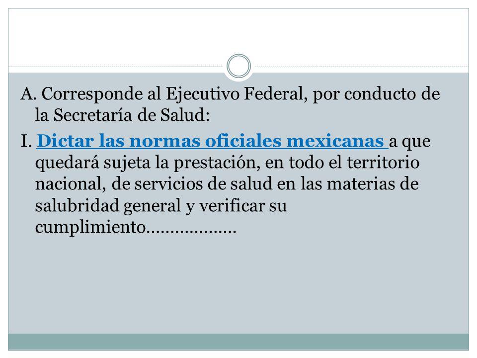 A. Corresponde al Ejecutivo Federal, por conducto de la Secretaría de Salud: I. Dictar las normas oficiales mexicanas a que quedará sujeta la prestaci