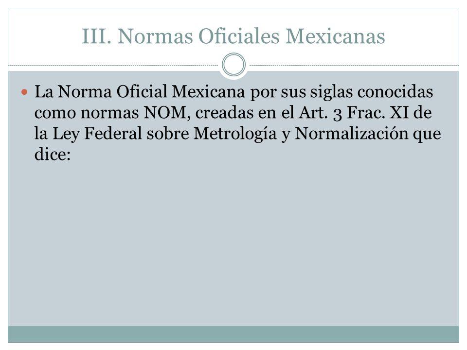III. Normas Oficiales Mexicanas La Norma Oficial Mexicana por sus siglas conocidas como normas NOM, creadas en el Art. 3 Frac. XI de la Ley Federal so