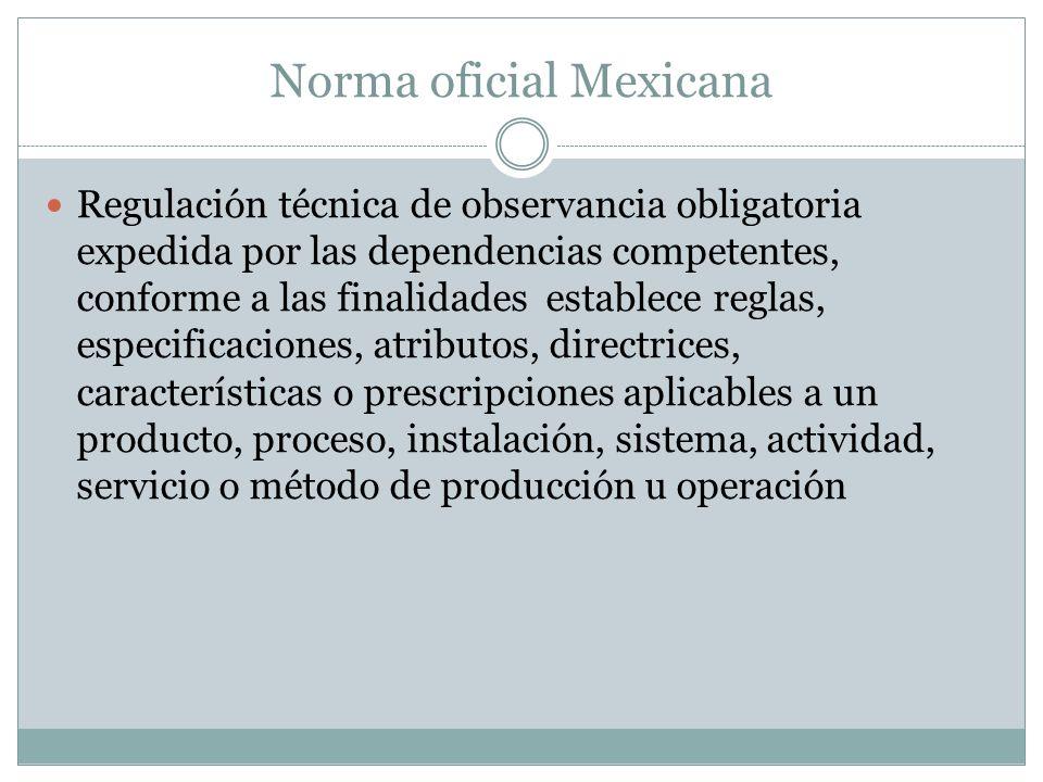 Norma oficial Mexicana Regulación técnica de observancia obligatoria expedida por las dependencias competentes, conforme a las finalidades establece r