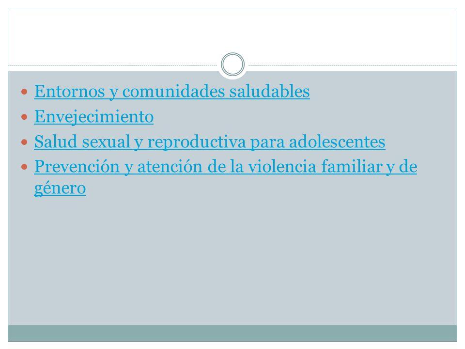 Entornos y comunidades saludables Envejecimiento Salud sexual y reproductiva para adolescentes Prevención y atención de la violencia familiar y de gén